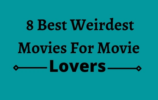 8 Best Weirdest Movies For Movie Lovers